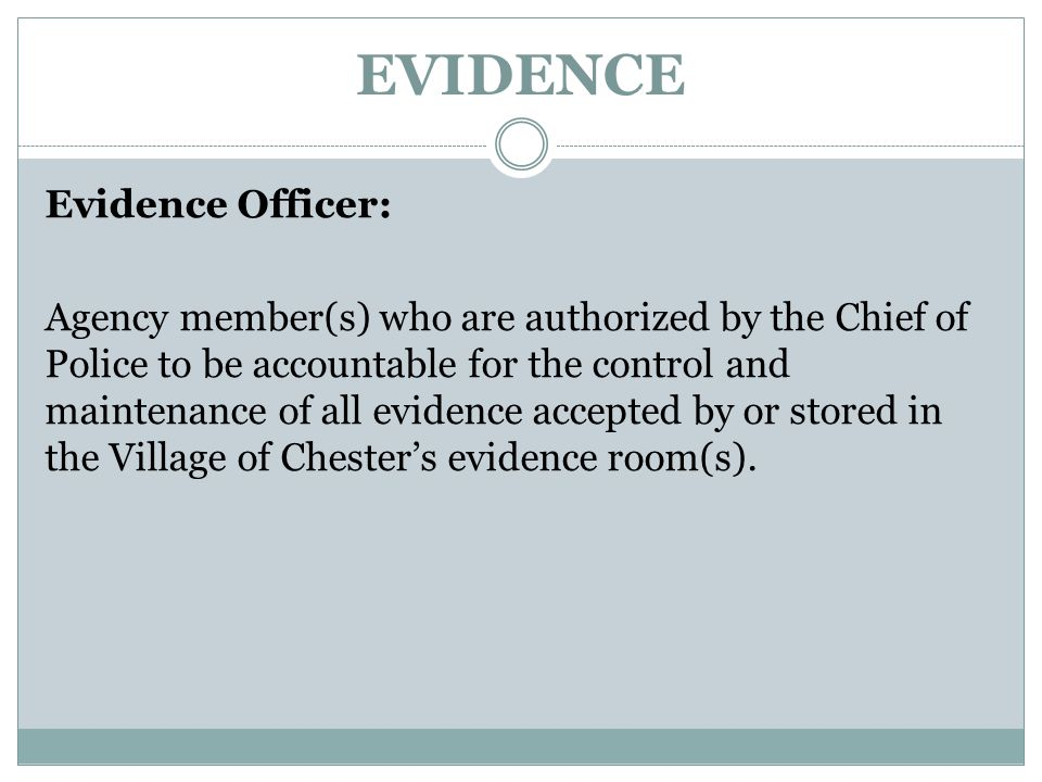 EVIDENCE Evidence Officer: Agency member(s) who are authorized by the Chief of Police to be accountable for the control and maintenance of all evidenc