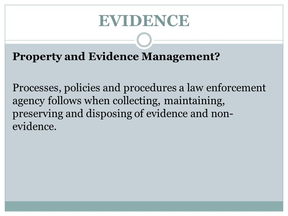EVIDENCE Property and Evidence Management? Processes, policies and procedures a law enforcement agency follows when collecting, maintaining, preservin