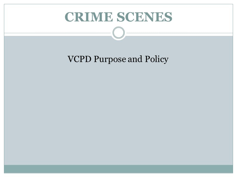 CRIME SCENES VCPD Purpose and Policy