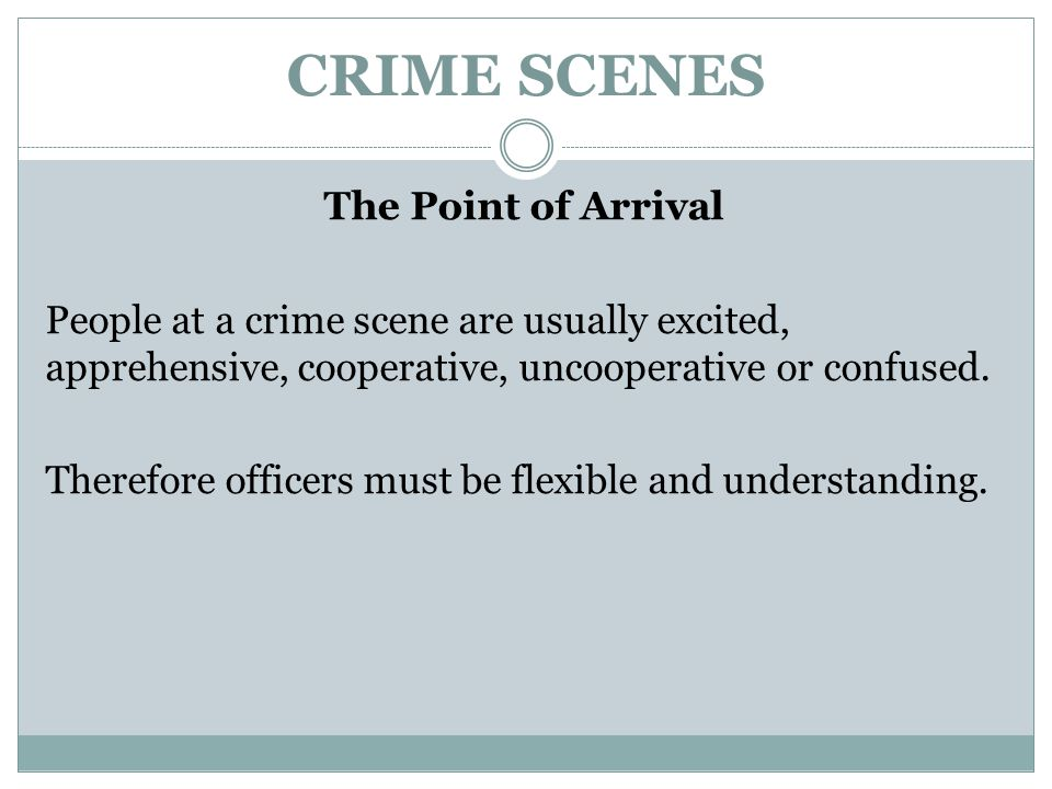 CRIME SCENES The Point of Arrival People at a crime scene are usually excited, apprehensive, cooperative, uncooperative or confused. Therefore officer