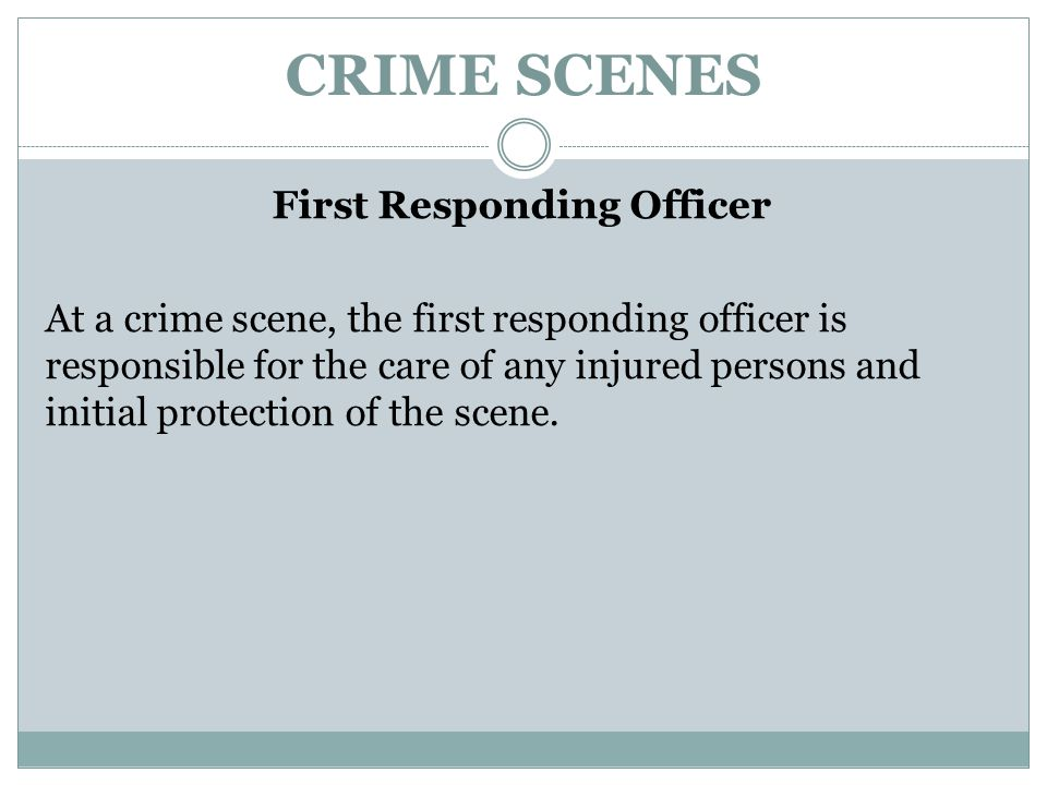 CRIME SCENES First Responding Officer At a crime scene, the first responding officer is responsible for the care of any injured persons and initial pr