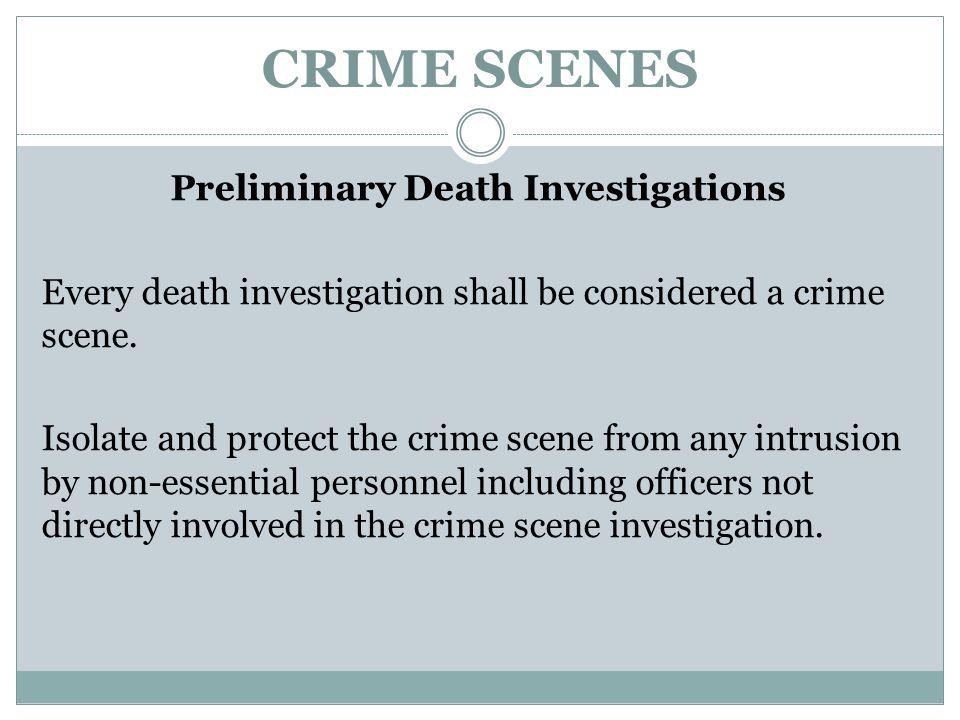 CRIME SCENES Preliminary Death Investigations Every death investigation shall be considered a crime scene. Isolate and protect the crime scene from an