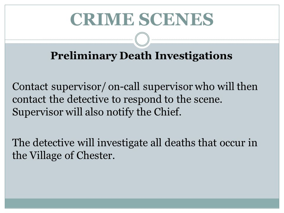 CRIME SCENES Preliminary Death Investigations Contact supervisor/ on-call supervisor who will then contact the detective to respond to the scene. Supe