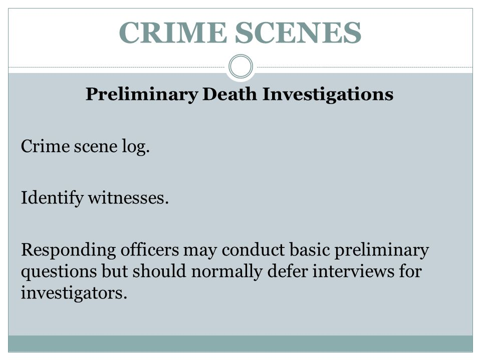 CRIME SCENES Preliminary Death Investigations Crime scene log. Identify witnesses. Responding officers may conduct basic preliminary questions but sho