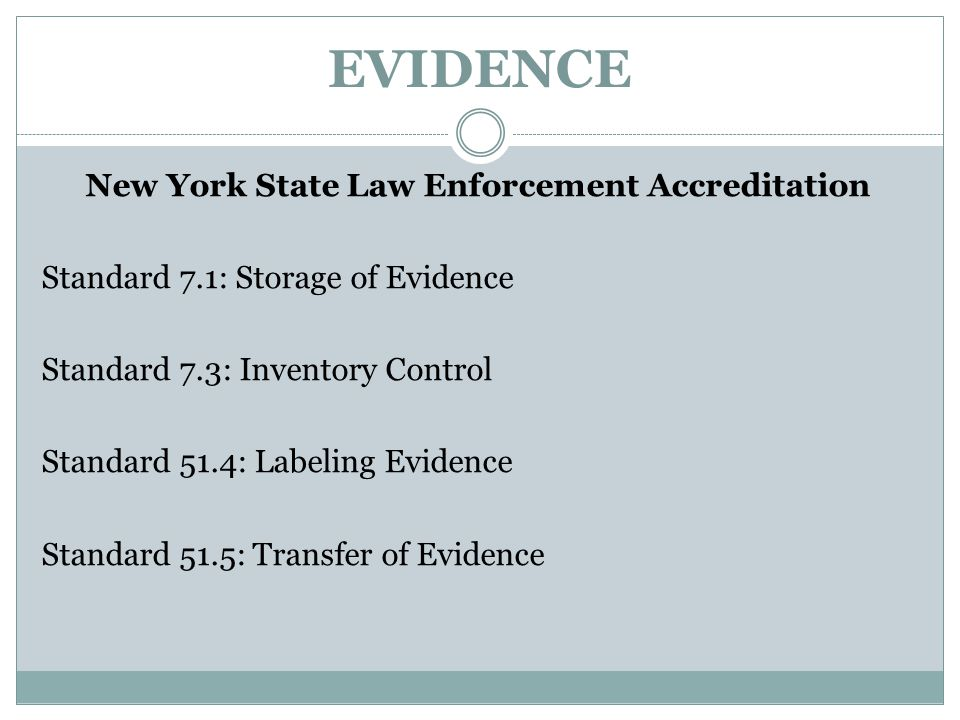 EVIDENCE New York State Law Enforcement Accreditation Standard 7.1: Storage of Evidence Standard 7.3: Inventory Control Standard 51.4: Labeling Eviden
