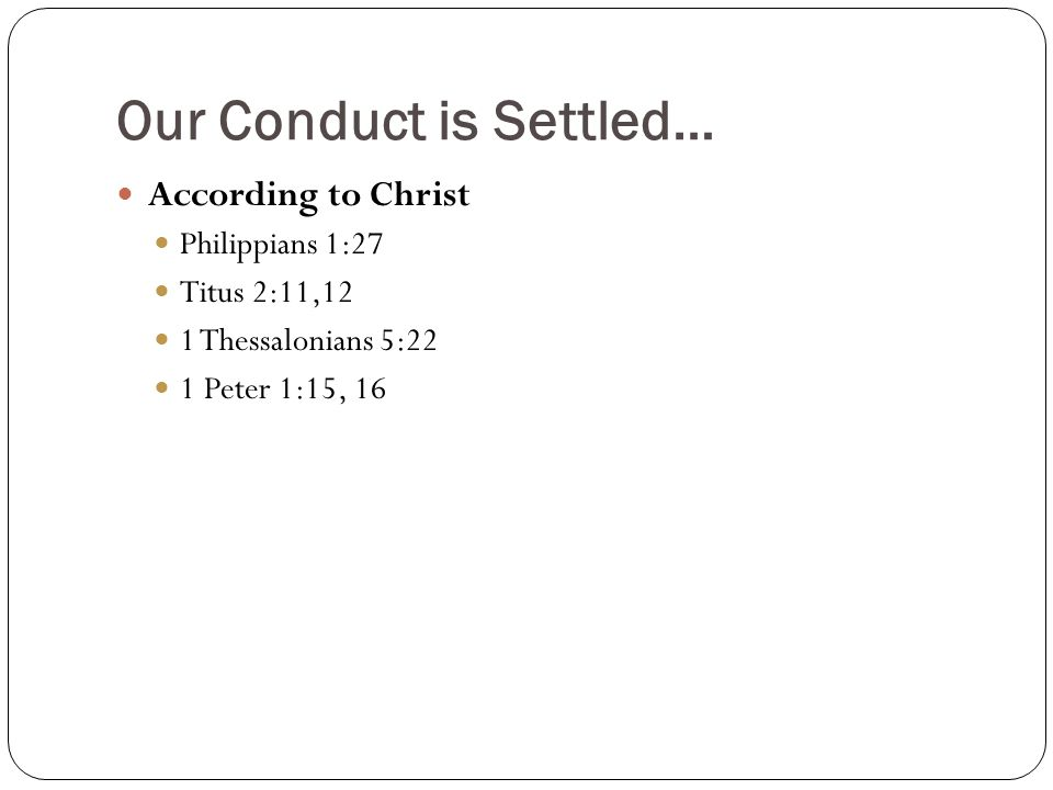 Our Conduct is Settled… According to Christ Philippians 1:27 Titus 2:11,12 1 Thessalonians 5:22 1 Peter 1:15, 16