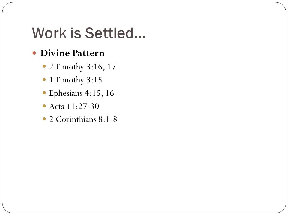 Work is Settled… Divine Pattern 2 Timothy 3:16, 17 1 Timothy 3:15 Ephesians 4:15, 16 Acts 11:27-30 2 Corinthians 8:1-8