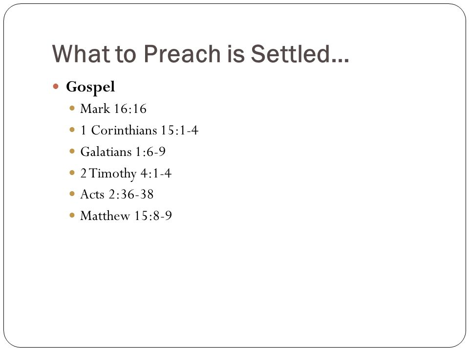 What to Preach is Settled… Gospel Mark 16:16 1 Corinthians 15:1-4 Galatians 1:6-9 2 Timothy 4:1-4 Acts 2:36-38 Matthew 15:8-9