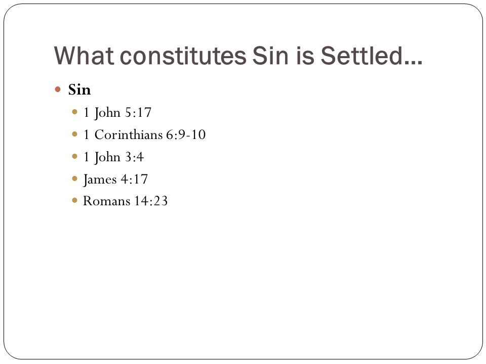 What constitutes Sin is Settled… Sin 1 John 5:17 1 Corinthians 6:9-10 1 John 3:4 James 4:17 Romans 14:23