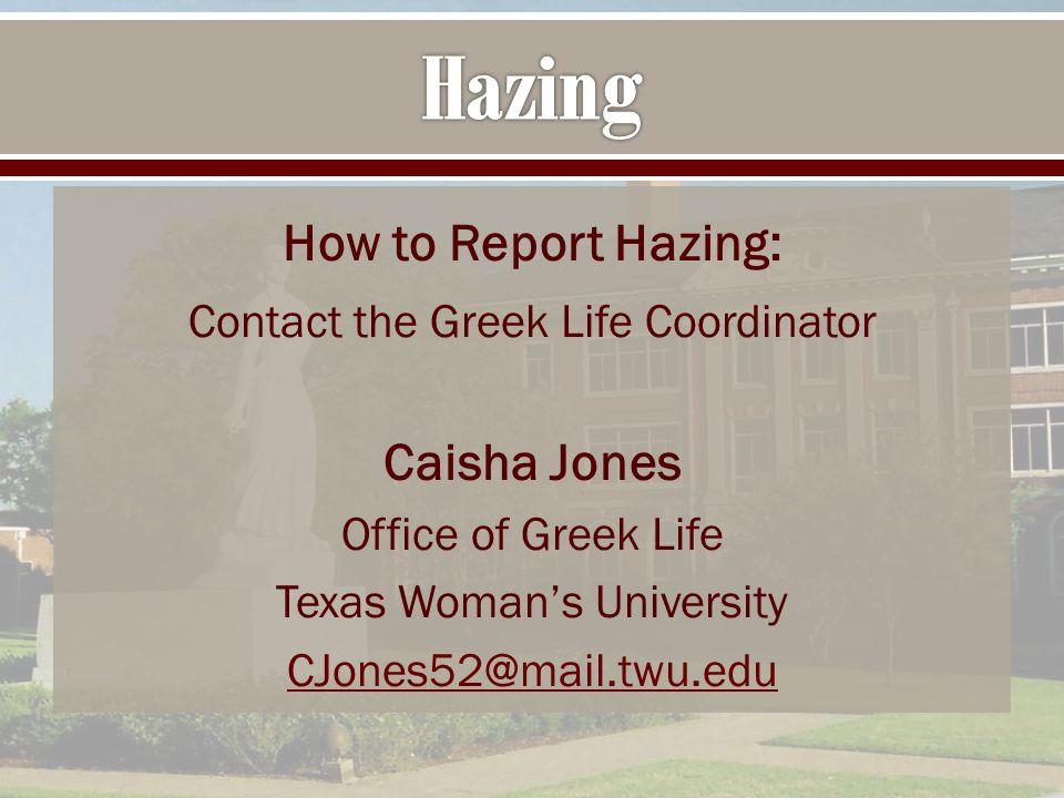 How to Report Hazing: Contact the Greek Life Coordinator Caisha Jones Office of Greek Life Texas Woman's University CJones52@mail.twu.edu