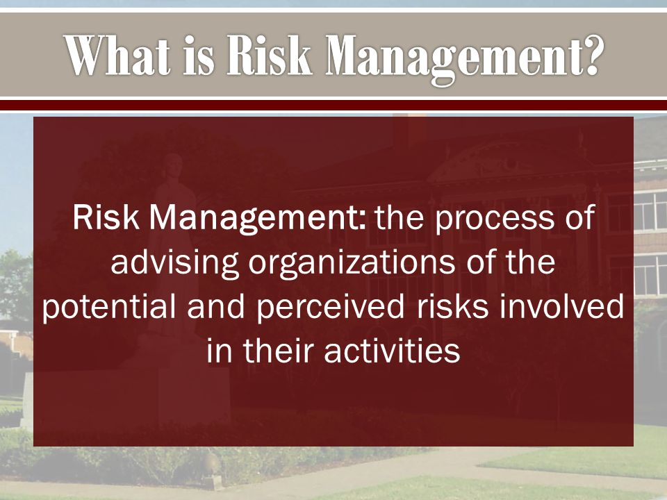 Risk Management: the process of advising organizations of the potential and perceived risks involved in their activities