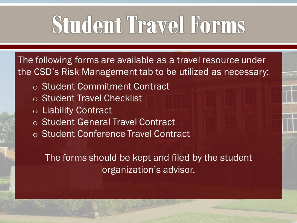 The following forms are available as a travel resource under the CSD's Risk Management tab to be utilized as necessary: o Student Commitment Contract o Student Travel Checklist o Liability Contract o Student General Travel Contract o Student Conference Travel Contract The forms should be kept and filed by the student organization's advisor.
