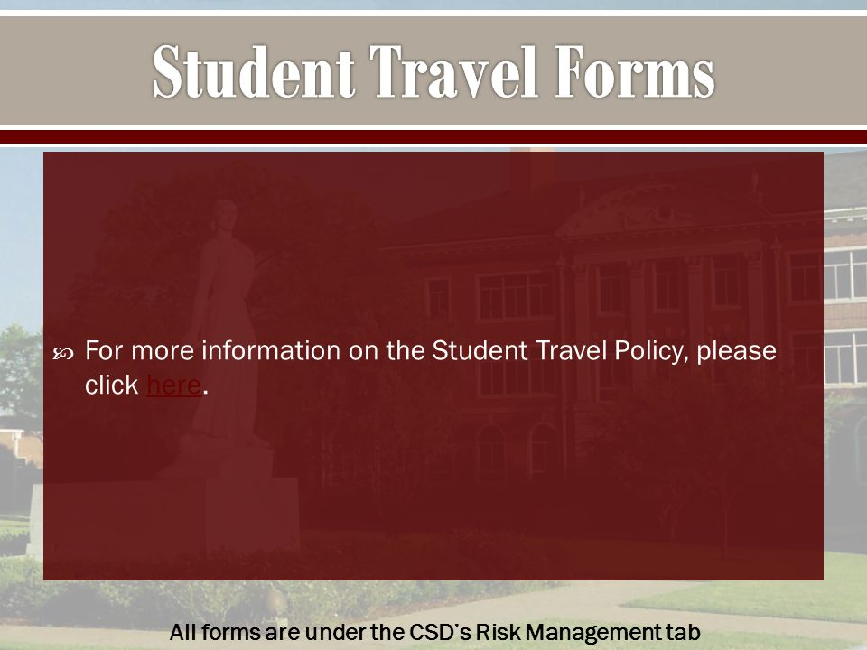  For more information on the Student Travel Policy, please click here.here All forms are under the CSD's Risk Management tab