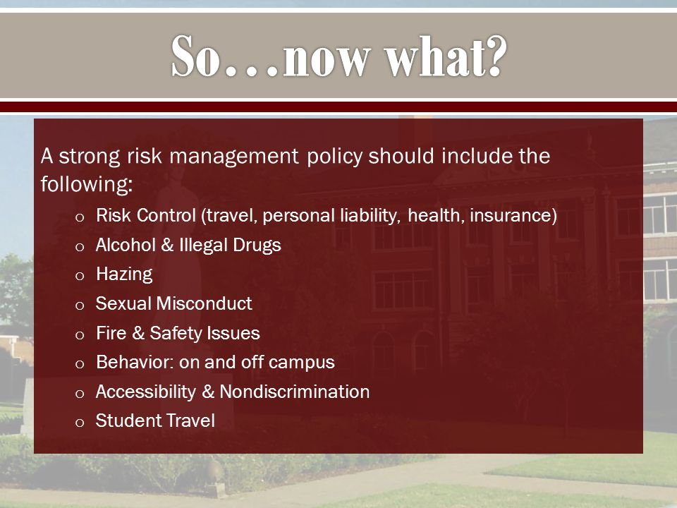 A strong risk management policy should include the following: o Risk Control (travel, personal liability, health, insurance) o Alcohol & Illegal Drugs o Hazing o Sexual Misconduct o Fire & Safety Issues o Behavior: on and off campus o Accessibility & Nondiscrimination o Student Travel