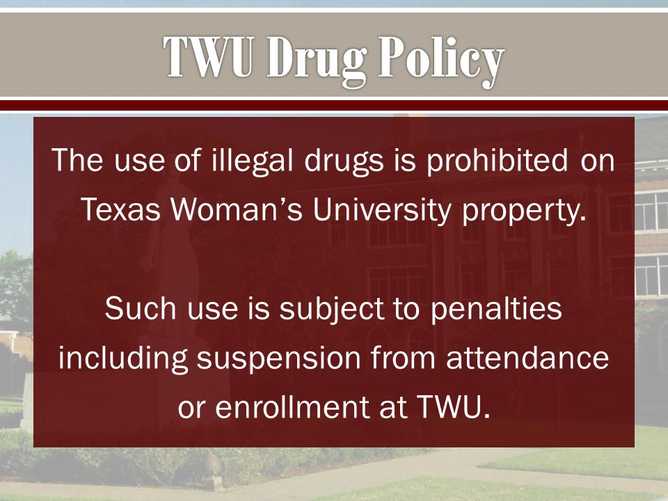 The use of illegal drugs is prohibited on Texas Woman's University property.