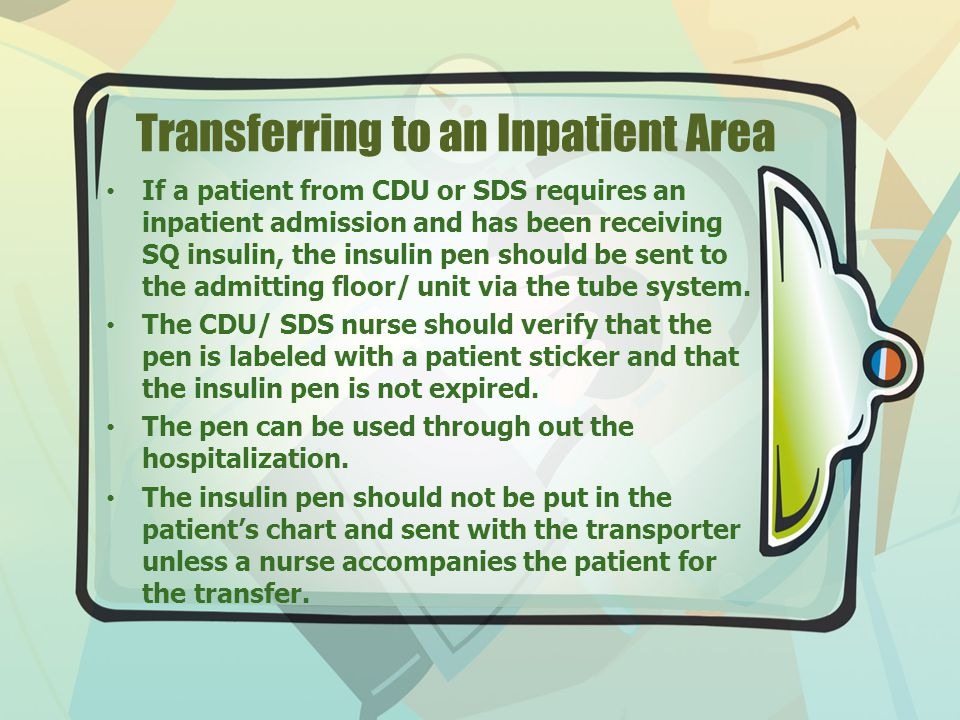 Transferring to an Inpatient Area If a patient from CDU or SDS requires an inpatient admission and has been receiving SQ insulin, the insulin pen should be sent to the admitting floor/ unit via the tube system.