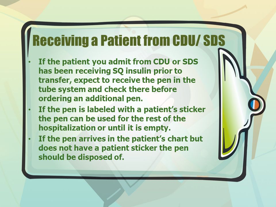 Receiving a Patient from CDU/ SDS If the patient you admit from CDU or SDS has been receiving SQ insulin prior to transfer, expect to receive the pen in the tube system and check there before ordering an additional pen.