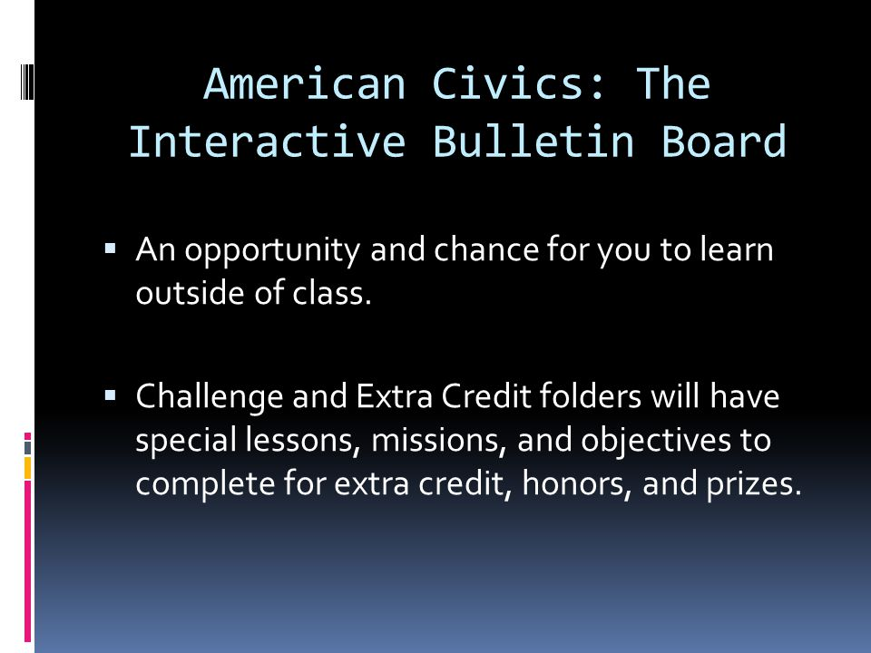 American Civics: The Interactive Bulletin Board  An opportunity and chance for you to learn outside of class.