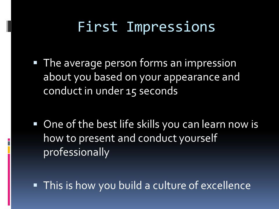 First Impressions  The average person forms an impression about you based on your appearance and conduct in under 15 seconds  One of the best life skills you can learn now is how to present and conduct yourself professionally  This is how you build a culture of excellence