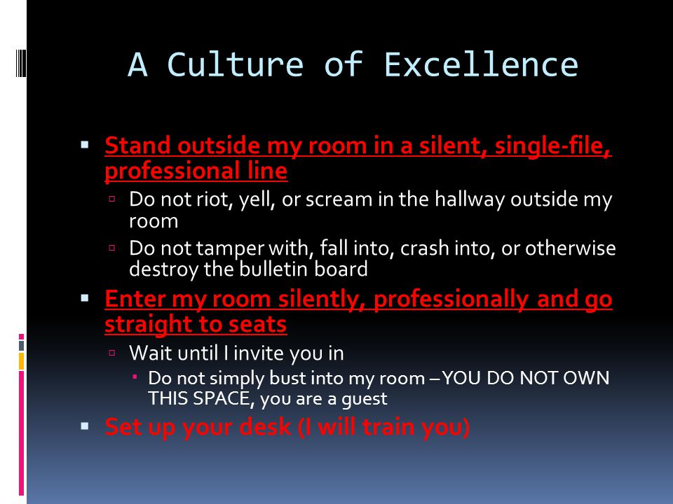 A Culture of Excellence  Stand outside my room in a silent, single-file, professional line  Do not riot, yell, or scream in the hallway outside my room  Do not tamper with, fall into, crash into, or otherwise destroy the bulletin board  Enter my room silently, professionally and go straight to seats  Wait until I invite you in  Do not simply bust into my room – YOU DO NOT OWN THIS SPACE, you are a guest  Set up your desk (I will train you)