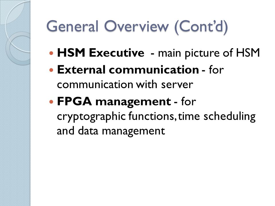 General Overview (Cont'd) HSM Executive - main picture of HSM External communication - for communication with server FPGA management - for cryptographic functions, time scheduling and data management