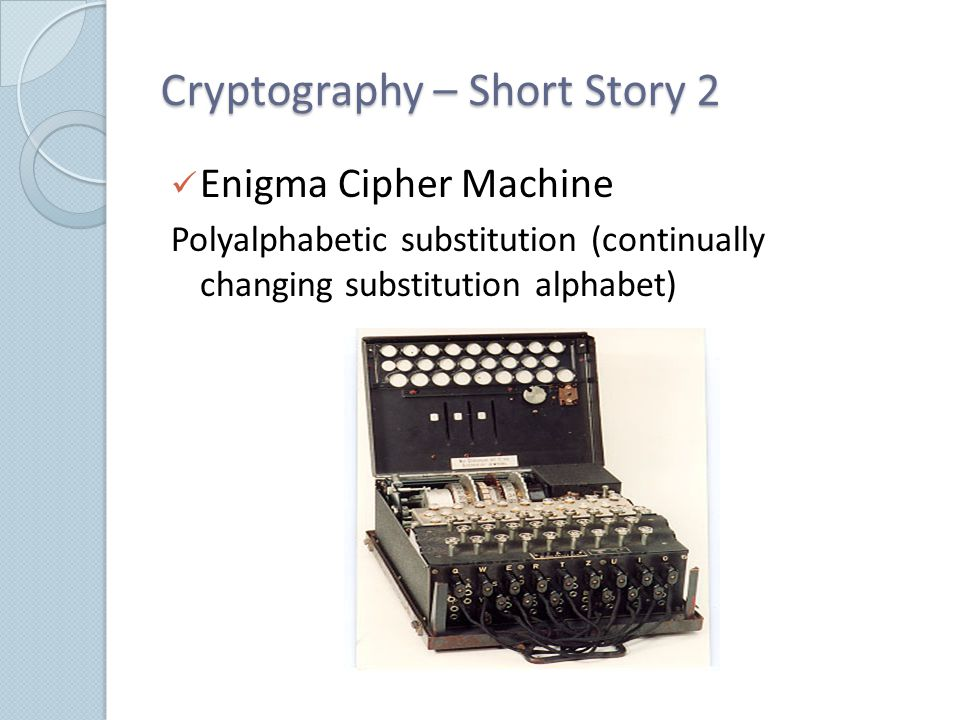 Cryptography – Short Story 2 Enigma Cipher Machine Polyalphabetic substitution (continually changing substitution alphabet)