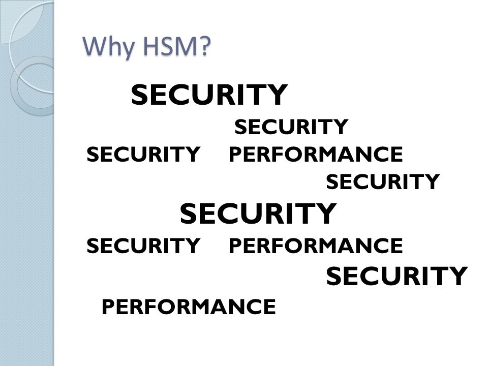 Why HSM? SECURITY SECURITYPERFORMANCE SECURITY SECURITYPERFORMANCE SECURITY PERFORMANCE