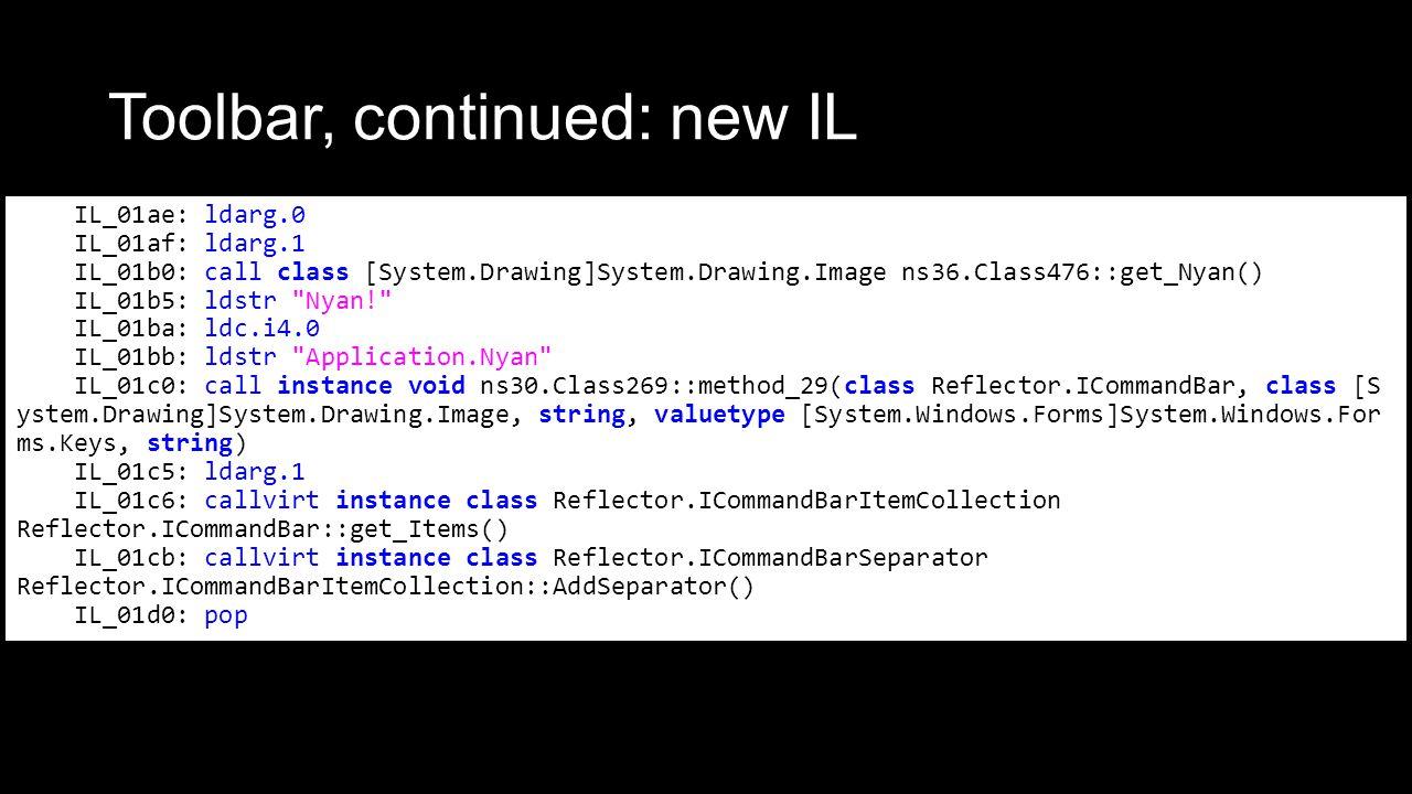 Toolbar, continued: new IL IL_01ae: ldarg.0 IL_01af: ldarg.1 IL_01b0: call class [System.Drawing]System.Drawing.Image ns36.Class476::get_Nyan() IL_01b5: ldstr Nyan! IL_01ba: ldc.i4.0 IL_01bb: ldstr Application.Nyan IL_01c0: call instance void ns30.Class269::method_29(class Reflector.ICommandBar, class [S ystem.Drawing]System.Drawing.Image, string, valuetype [System.Windows.Forms]System.Windows.For ms.Keys, string) IL_01c5: ldarg.1 IL_01c6: callvirt instance class Reflector.ICommandBarItemCollection Reflector.ICommandBar::get_Items() IL_01cb: callvirt instance class Reflector.ICommandBarSeparator Reflector.ICommandBarItemCollection::AddSeparator() IL_01d0: pop