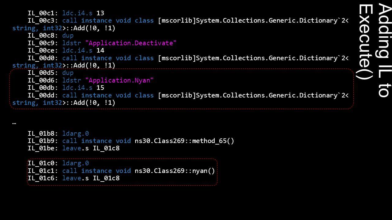 Adding IL to Execute() IL_00c1: ldc.i4.s 13 IL_00c3: call instance void class [mscorlib]System.Collections.Generic.Dictionary`2 ::Add(!0, !1) IL_00c8: dup IL_00c9: ldstr Application.Deactivate IL_00ce: ldc.i4.s 14 IL_00d0: call instance void class [mscorlib]System.Collections.Generic.Dictionary`2 ::Add(!0, !1) IL_00d5: dup IL_00d6: ldstr Application.Nyan IL_00db: ldc.i4.s 15 IL_00dd: call instance void class [mscorlib]System.Collections.Generic.Dictionary`2 ::Add(!0, !1) … IL_01b8: ldarg.0 IL_01b9: call instance void ns30.Class269::method_65() IL_01be: leave.s IL_01c8 IL_01c0: ldarg.0 IL_01c1: call instance void ns30.Class269::nyan() IL_01c6: leave.s IL_01c8