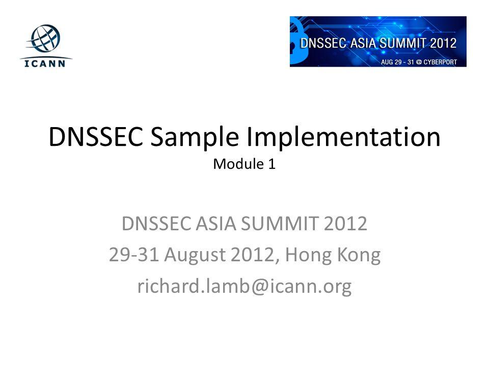DNSSEC Sample Implementation Module 1 DNSSEC ASIA SUMMIT 2012 29-31 August 2012, Hong Kong richard.lamb@icann.org