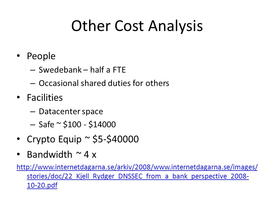 Other Cost Analysis People – Swedebank – half a FTE – Occasional shared duties for others Facilities – Datacenter space – Safe ~ $100 - $14000 Crypto Equip ~ $5-$40000 Bandwidth ~ 4 x http://www.internetdagarna.se/arkiv/2008/www.internetdagarna.se/images/ stories/doc/22_Kjell_Rydger_DNSSEC_from_a_bank_perspective_2008- 10-20.pdf