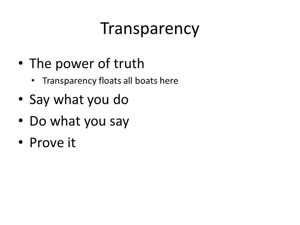 The power of truth Transparency floats all boats here Say what you do Do what you say Prove it