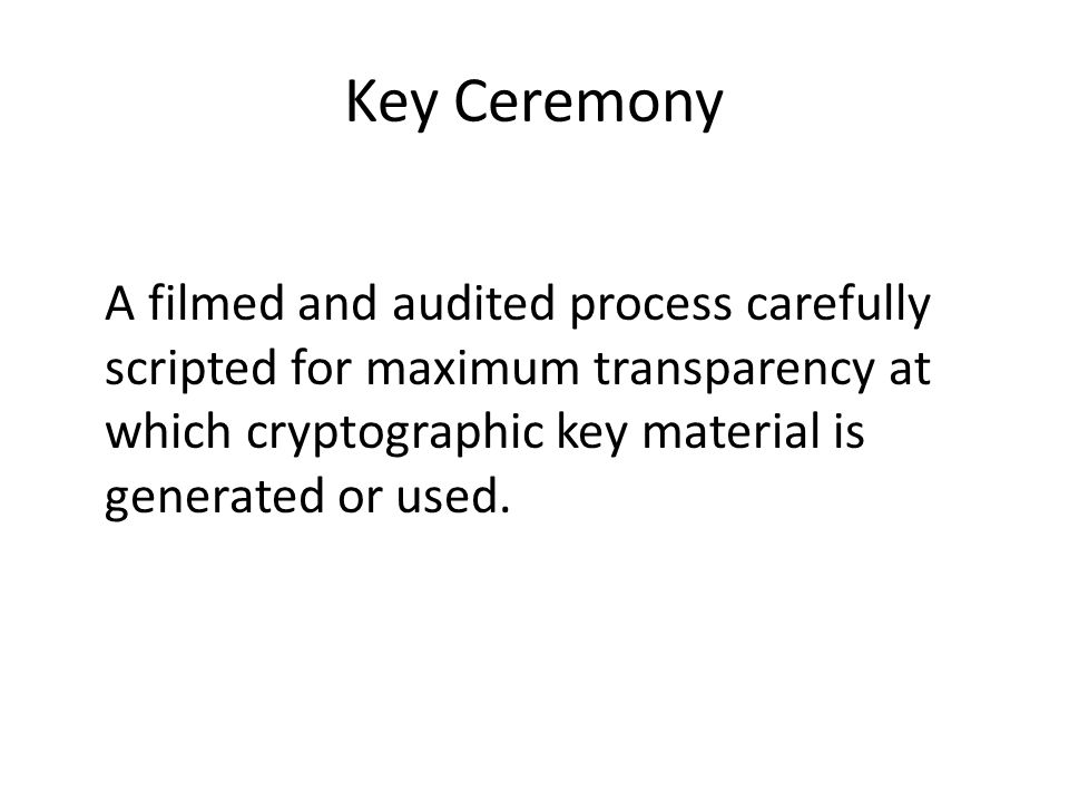 Key Ceremony A filmed and audited process carefully scripted for maximum transparency at which cryptographic key material is generated or used.