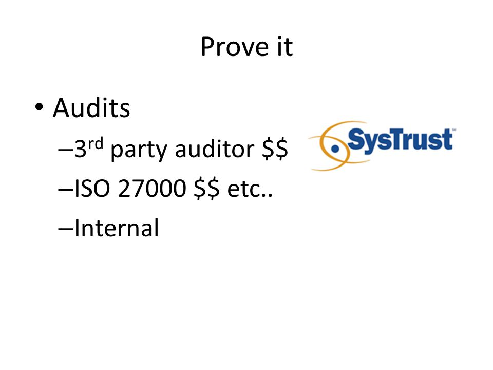 Prove it Audits – 3 rd party auditor $$ – ISO 27000 $$ etc.. – Internal