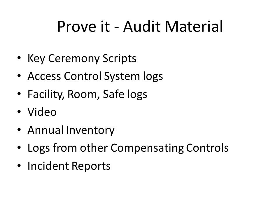 Prove it - Audit Material Key Ceremony Scripts Access Control System logs Facility, Room, Safe logs Video Annual Inventory Logs from other Compensating Controls Incident Reports