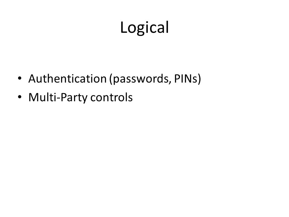 Logical Authentication (passwords, PINs) Multi-Party controls