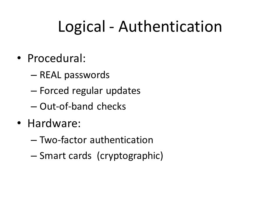 Logical - Authentication Procedural: – REAL passwords – Forced regular updates – Out-of-band checks Hardware: – Two-factor authentication – Smart cards (cryptographic)