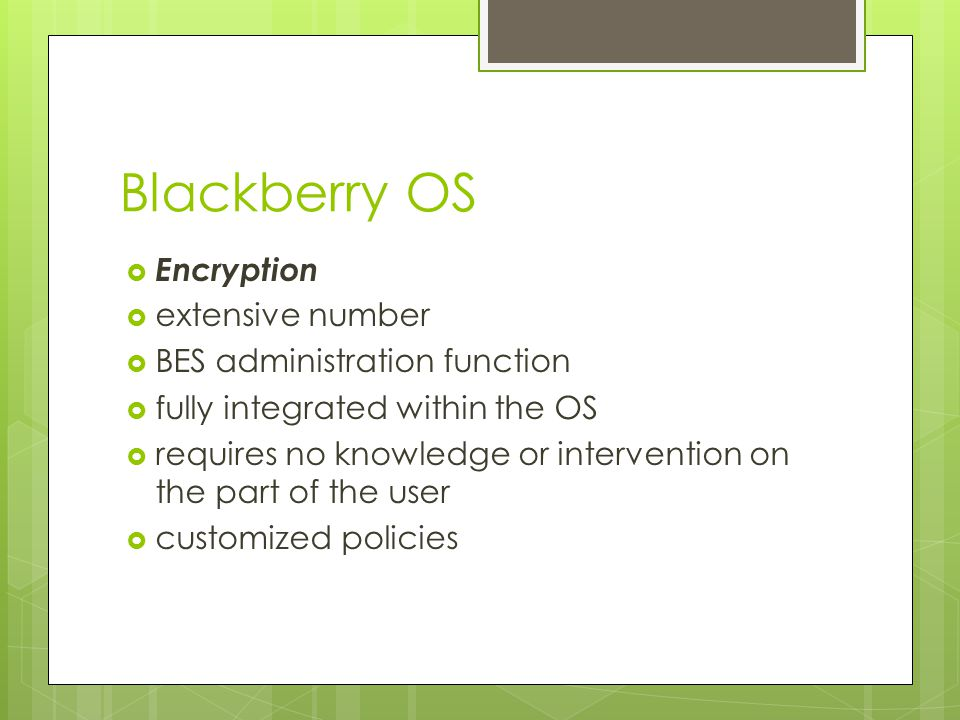 Blackberry OS  Encryption  extensive number  BES administration function  fully integrated within the OS  requires no knowledge or intervention o