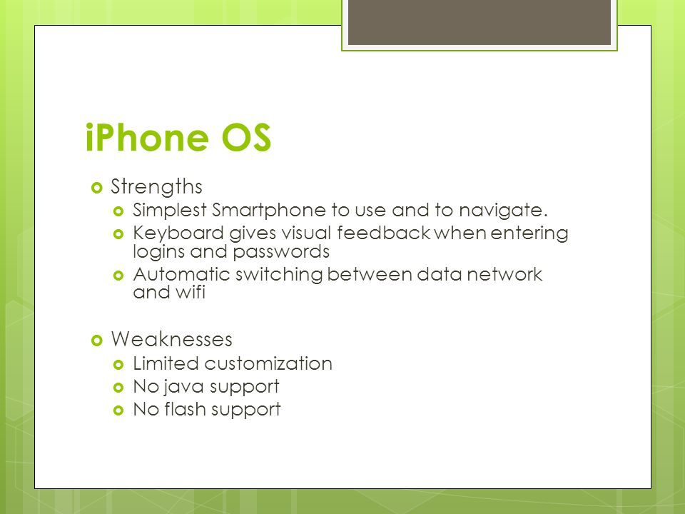 iPhone OS  Strengths  Simplest Smartphone to use and to navigate.  Keyboard gives visual feedback when entering logins and passwords  Automatic sw