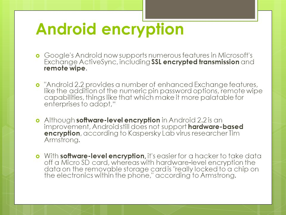 Android encryption  Google's Android now supports numerous features in Microsoft's Exchange ActiveSync, including SSL encrypted transmission and remo
