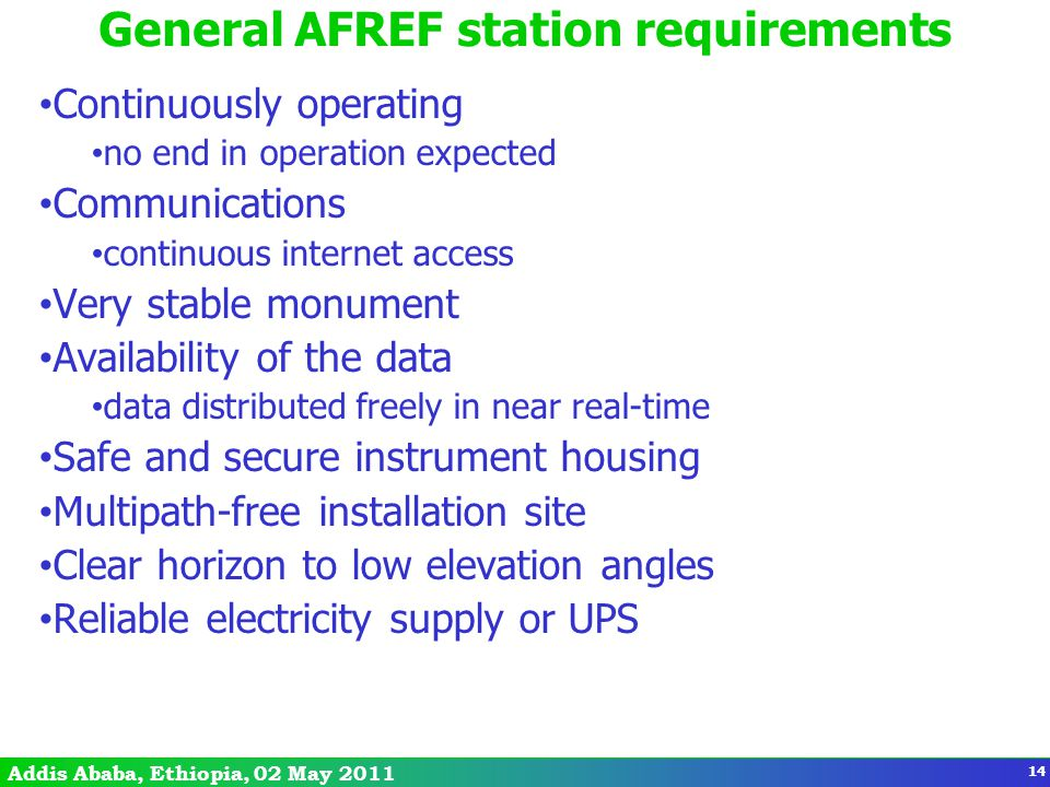 Addis Ababa, Ethiopia, 02 May 2011 General AFREF station requirements Continuously operating no end in operation expected Communications continuous internet access Very stable monument Availability of the data data distributed freely in near real-time Safe and secure instrument housing Multipath-free installation site Clear horizon to low elevation angles Reliable electricity supply or UPS 14