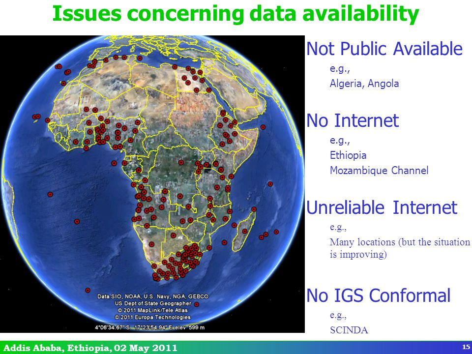 Addis Ababa, Ethiopia, 02 May 2011 Issues concerning data availability Not Public Available e.g., Algeria, Angola No Internet e.g., Ethiopia Mozambique Channel Unreliable Internet e.g., Many locations (but the situation is improving) No IGS Conformal e.g., SCINDA 15