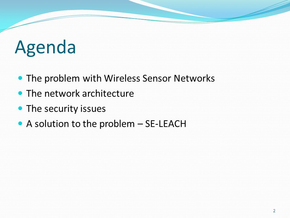 Agenda The problem with Wireless Sensor Networks The network architecture The security issues A solution to the problem – SE-LEACH 2
