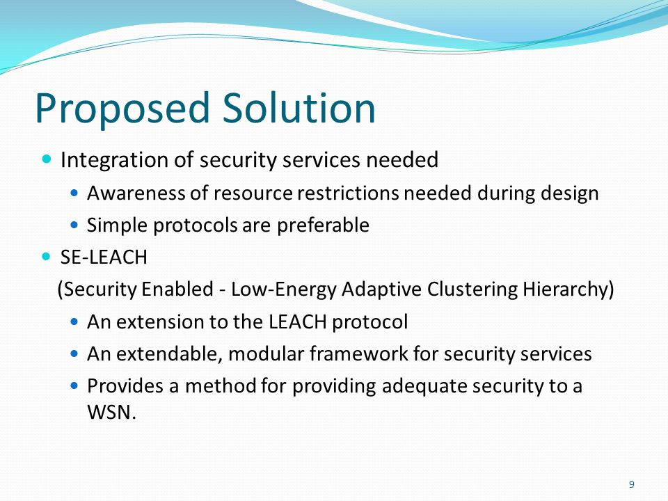 Proposed Solution Integration of security services needed Awareness of resource restrictions needed during design Simple protocols are preferable SE-LEACH (Security Enabled - Low-Energy Adaptive Clustering Hierarchy) An extension to the LEACH protocol An extendable, modular framework for security services Provides a method for providing adequate security to a WSN.