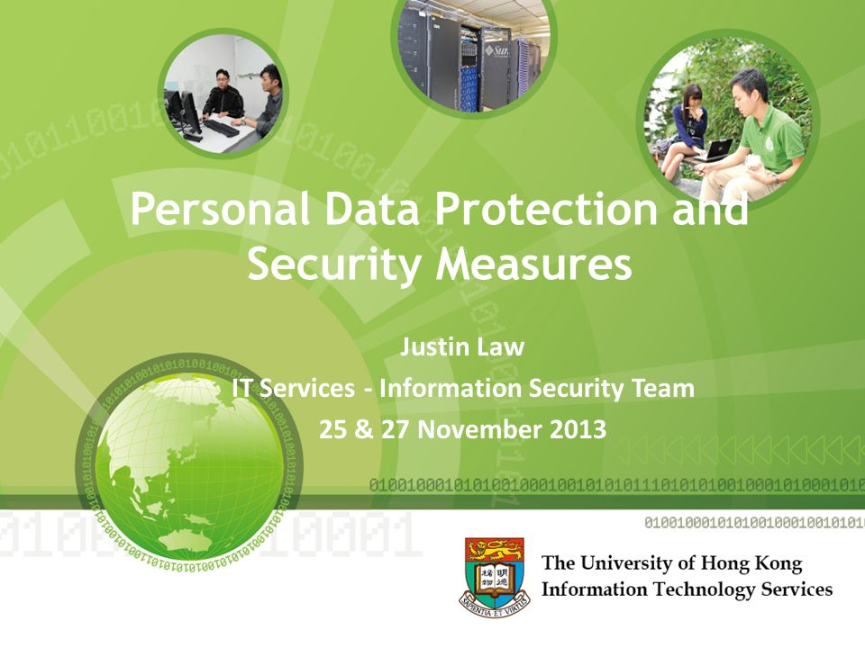 Personal Data Protection and Security Measures Justin Law IT Services - Information Security Team 25 & 27 November 2013