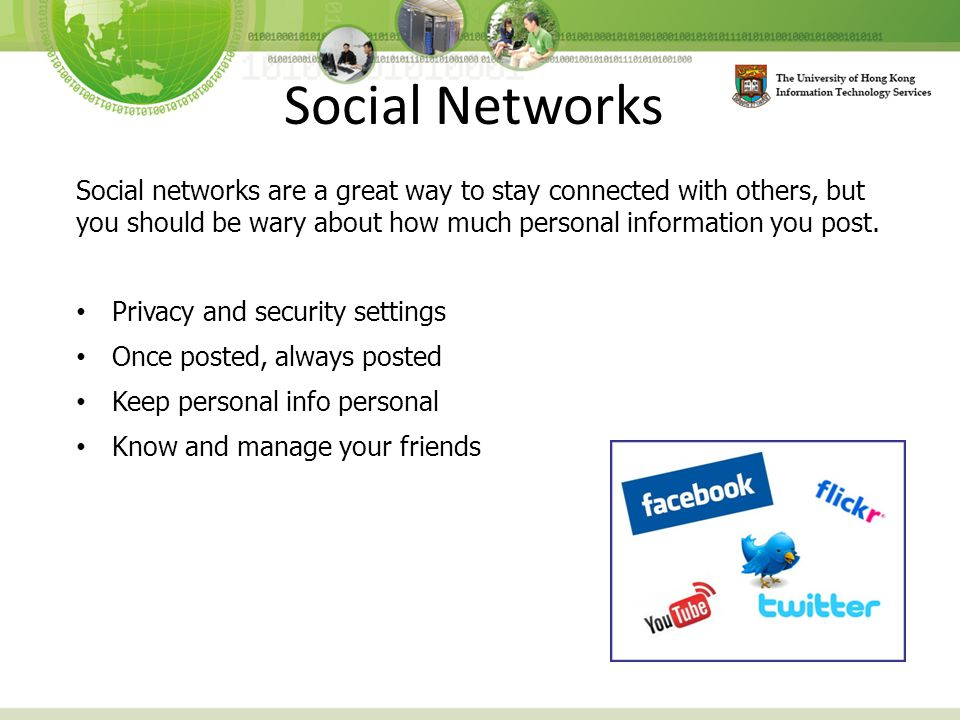 Social Networks Social networks are a great way to stay connected with others, but you should be wary about how much personal information you post.