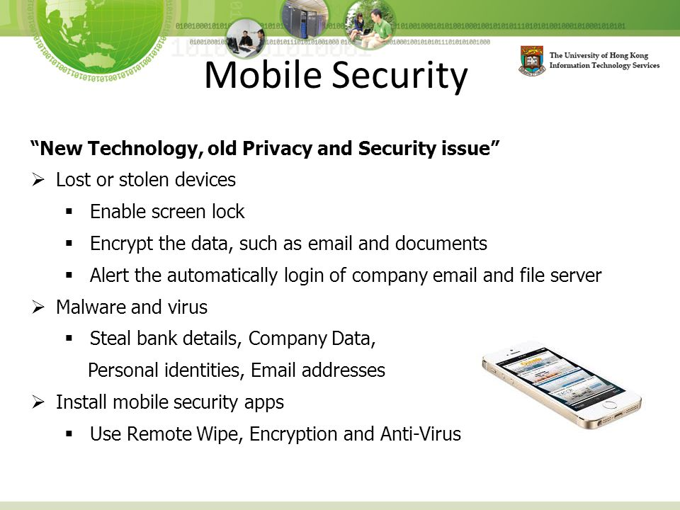 Mobile Security New Technology, old Privacy and Security issue  Lost or stolen devices  Enable screen lock  Encrypt the data, such as email and documents  Alert the automatically login of company email and file server  Malware and virus  Steal bank details, Company Data, Personal identities, Email addresses  Install mobile security apps  Use Remote Wipe, Encryption and Anti-Virus