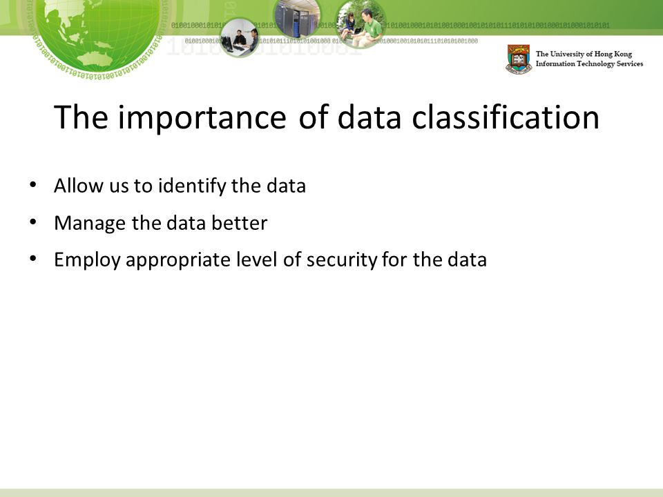 The importance of data classification Allow us to identify the data Manage the data better Employ appropriate level of security for the data