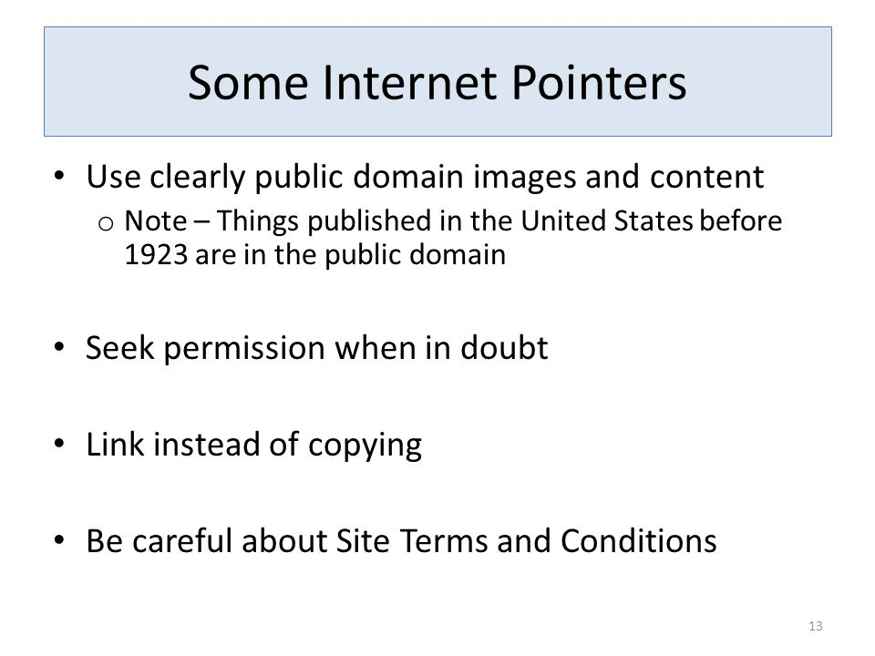 Some Internet Pointers Use clearly public domain images and content o Note – Things published in the United States before 1923 are in the public domain Seek permission when in doubt Link instead of copying Be careful about Site Terms and Conditions 13