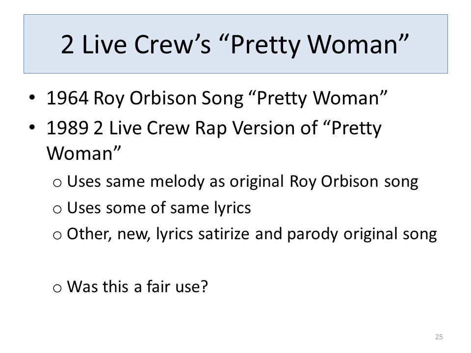 2 Live Crew's Pretty Woman 1964 Roy Orbison Song Pretty Woman 1989 2 Live Crew Rap Version of Pretty Woman o Uses same melody as original Roy Orbison song o Uses some of same lyrics o Other, new, lyrics satirize and parody original song o Was this a fair use.